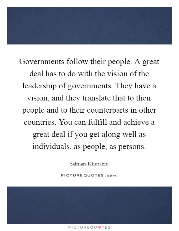 Governments follow their people. A great deal has to do with the vision of the leadership of governments. They have a vision, and they translate that to their people and to their counterparts in other countries. You can fulfill and achieve a great deal if you get along well as individuals, as people, as persons Picture Quote #1