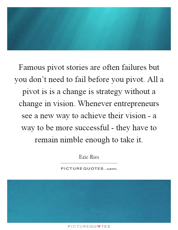 Famous pivot stories are often failures but you don't need to fail before you pivot. All a pivot is is a change is strategy without a change in vision. Whenever entrepreneurs see a new way to achieve their vision - a way to be more successful - they have to remain nimble enough to take it Picture Quote #1