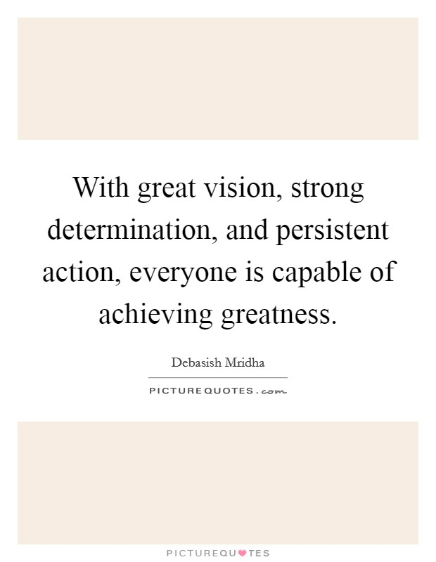 With great vision, strong determination, and persistent action, everyone is capable of achieving greatness Picture Quote #1