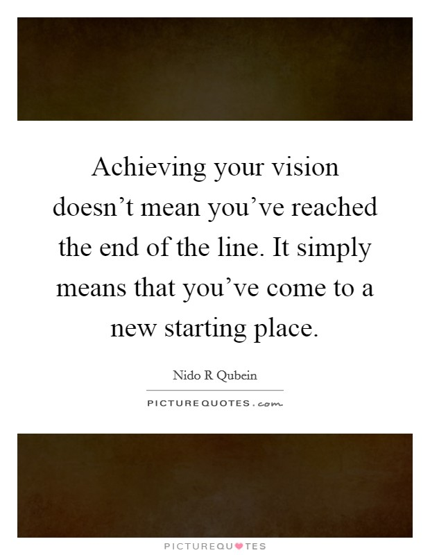 Achieving your vision doesn't mean you've reached the end of the line. It simply means that you've come to a new starting place Picture Quote #1