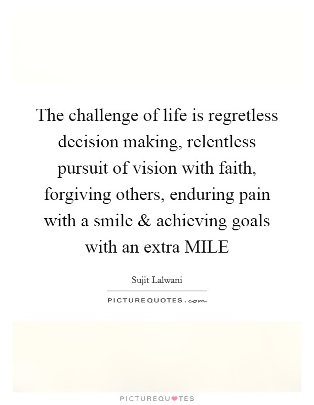 The challenge of life is regretless decision making, relentless pursuit of vision with faith, forgiving others, enduring pain with a smile and achieving goals with an extra MILE Picture Quote #1