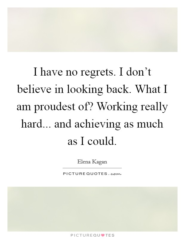 I have no regrets. I don't believe in looking back. What I am proudest of? Working really hard... and achieving as much as I could Picture Quote #1
