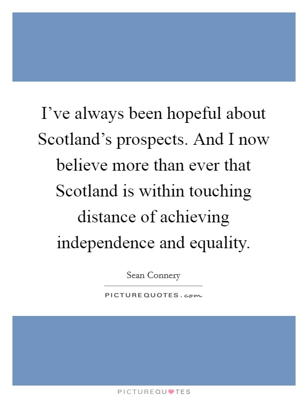 I've always been hopeful about Scotland's prospects. And I now believe more than ever that Scotland is within touching distance of achieving independence and equality Picture Quote #1