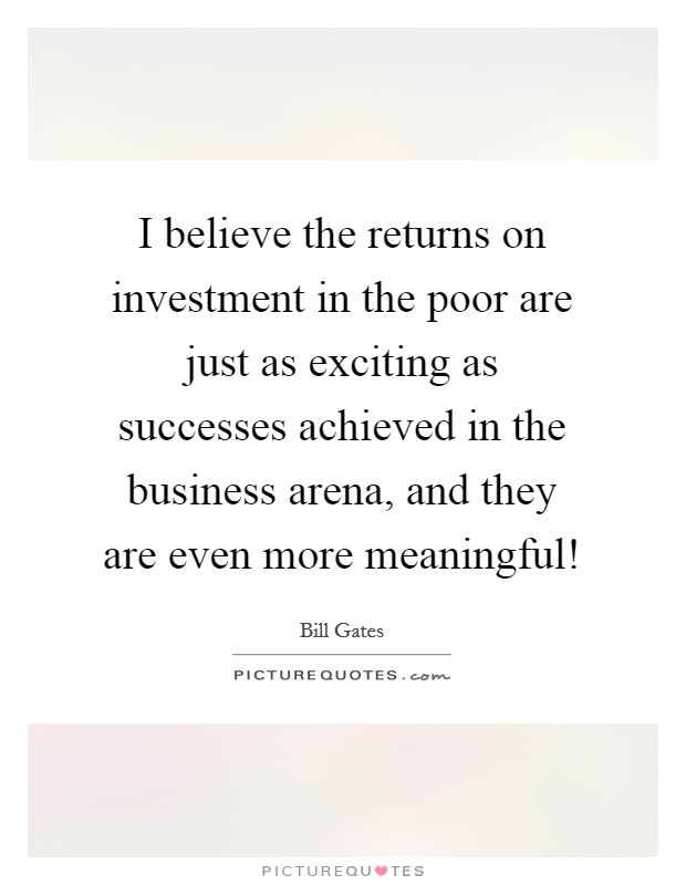 I believe the returns on investment in the poor are just as exciting as successes achieved in the business arena, and they are even more meaningful! Picture Quote #1