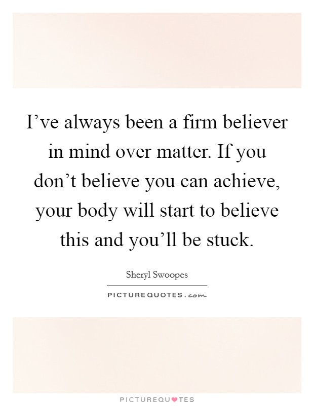 I've always been a firm believer in mind over matter. If you don't believe you can achieve, your body will start to believe this and you'll be stuck Picture Quote #1