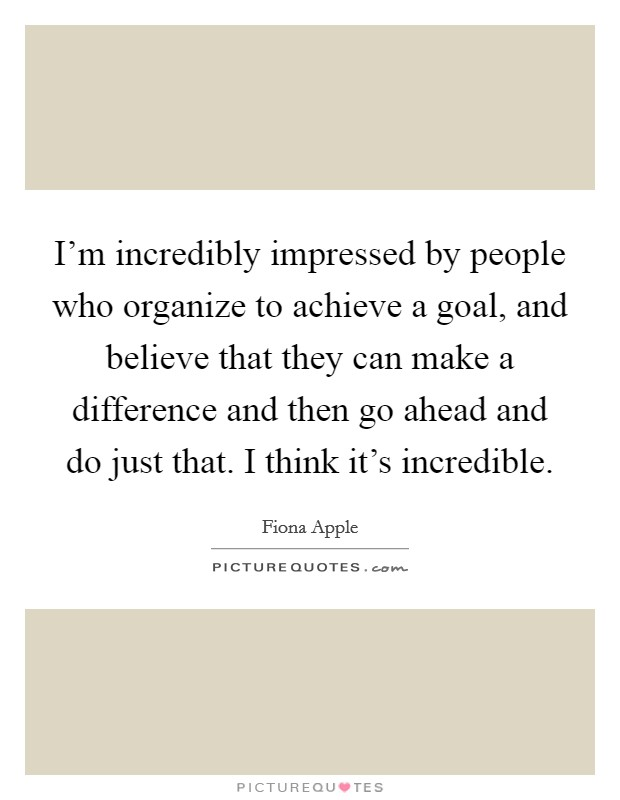 I'm incredibly impressed by people who organize to achieve a goal, and believe that they can make a difference and then go ahead and do just that. I think it's incredible Picture Quote #1