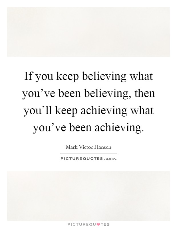 If you keep believing what you've been believing, then you'll keep achieving what you've been achieving Picture Quote #1