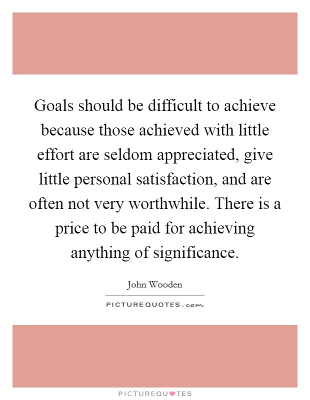 Goals should be difficult to achieve because those achieved with little effort are seldom appreciated, give little personal satisfaction, and are often not very worthwhile. There is a price to be paid for achieving anything of significance Picture Quote #1