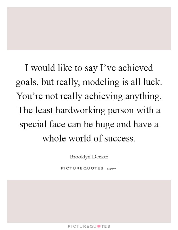 I would like to say I've achieved goals, but really, modeling is all luck. You're not really achieving anything. The least hardworking person with a special face can be huge and have a whole world of success Picture Quote #1