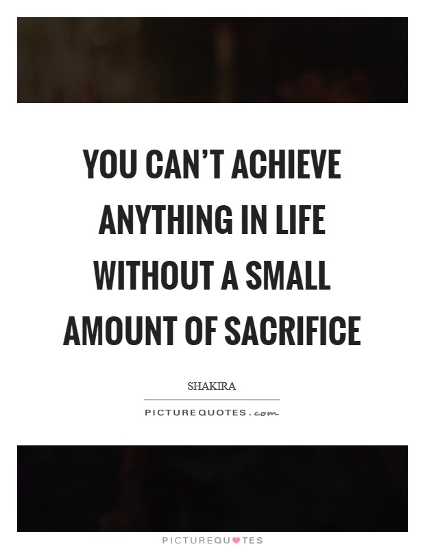 You can't achieve anything in life without a small amount of sacrifice Picture Quote #1