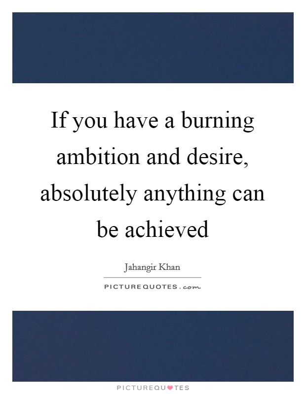 If you have a burning ambition and desire, absolutely anything can be achieved Picture Quote #1