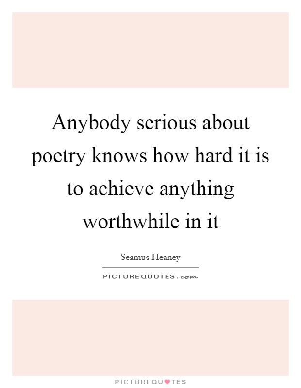 Anybody serious about poetry knows how hard it is to achieve anything worthwhile in it Picture Quote #1