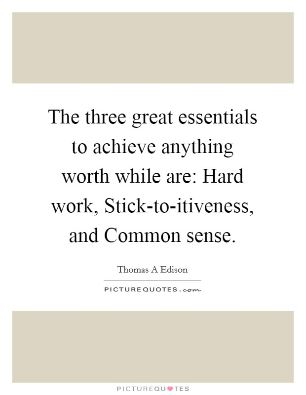 The three great essentials to achieve anything worth while are: Hard work, Stick-to-itiveness, and Common sense Picture Quote #1