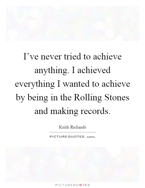 I've never tried to achieve anything. I achieved everything I wanted to achieve by being in the Rolling Stones and making records Picture Quote #1