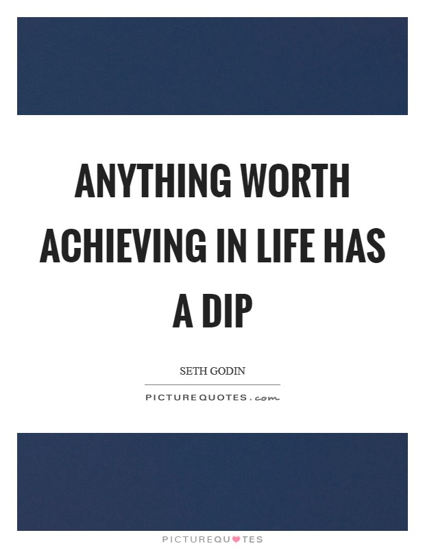 Anything worth achieving in life has a dip Picture Quote #1