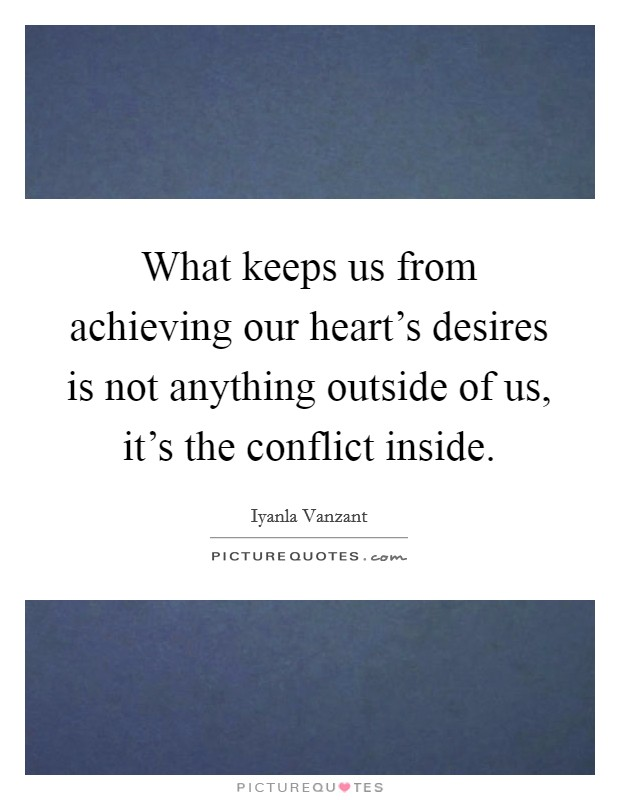 What keeps us from achieving our heart's desires is not anything outside of us, it's the conflict inside Picture Quote #1