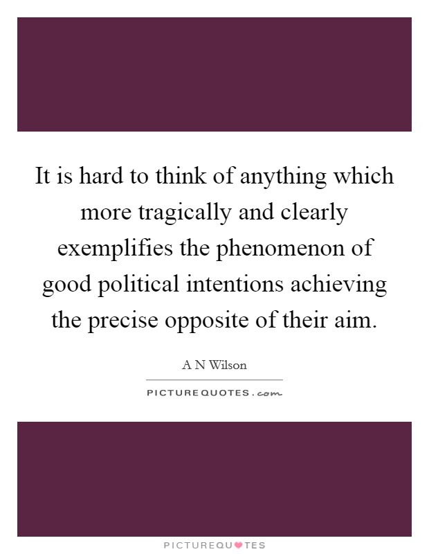 It is hard to think of anything which more tragically and clearly exemplifies the phenomenon of good political intentions achieving the precise opposite of their aim Picture Quote #1