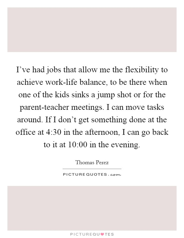I've had jobs that allow me the flexibility to achieve work-life balance, to be there when one of the kids sinks a jump shot or for the parent-teacher meetings. I can move tasks around. If I don't get something done at the office at 4:30 in the afternoon, I can go back to it at 10:00 in the evening Picture Quote #1