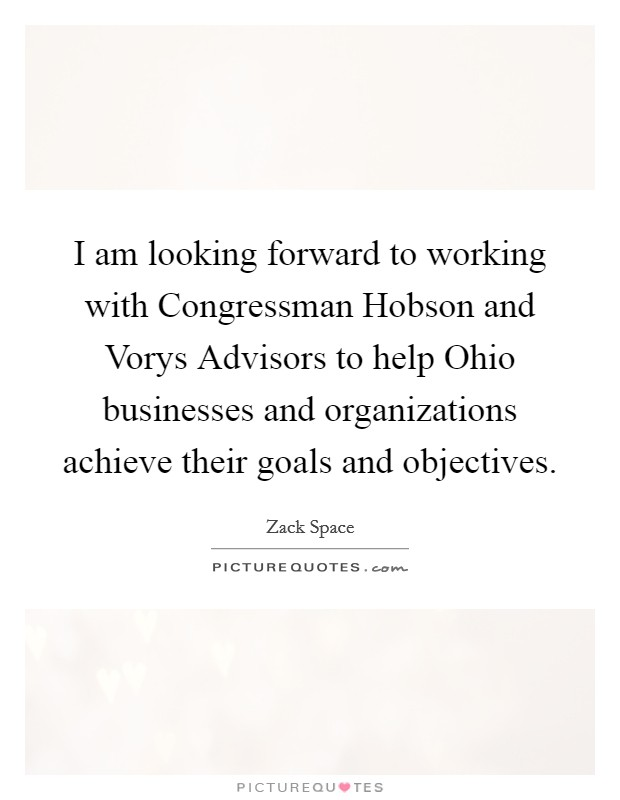 I am looking forward to working with Congressman Hobson and Vorys Advisors to help Ohio businesses and organizations achieve their goals and objectives Picture Quote #1