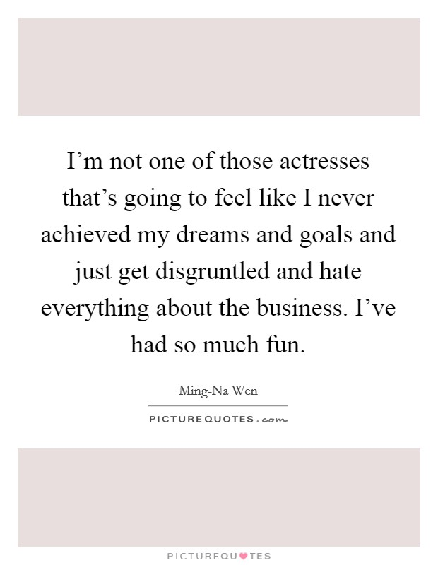 I'm not one of those actresses that's going to feel like I never achieved my dreams and goals and just get disgruntled and hate everything about the business. I've had so much fun Picture Quote #1