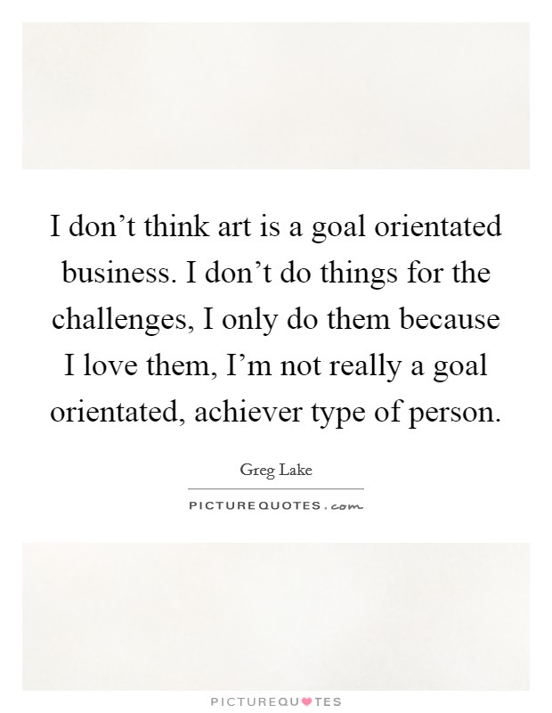 I don't think art is a goal orientated business. I don't do things for the challenges, I only do them because I love them, I'm not really a goal orientated, achiever type of person Picture Quote #1