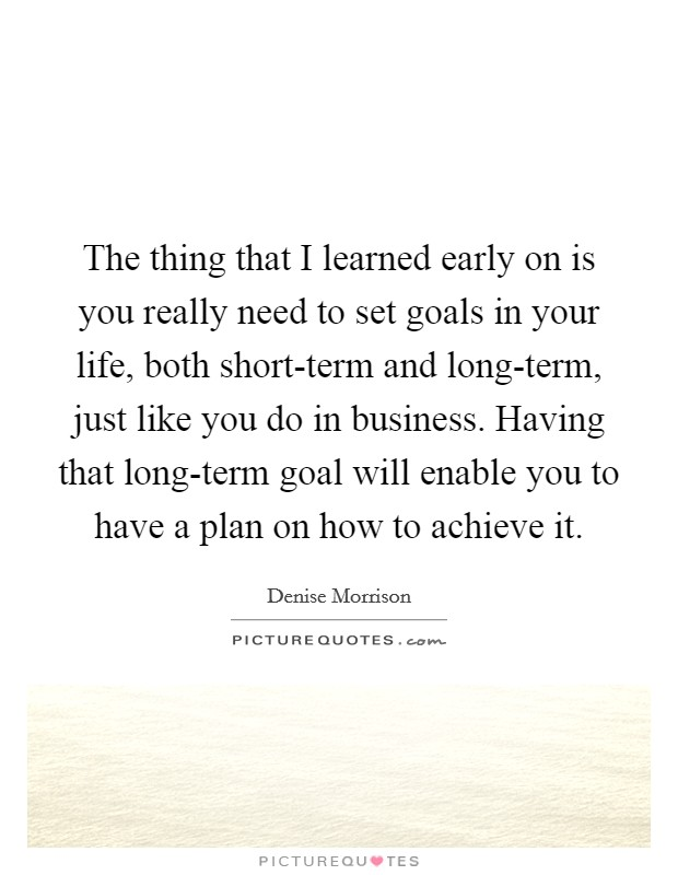 The thing that I learned early on is you really need to set goals in your life, both short-term and long-term, just like you do in business. Having that long-term goal will enable you to have a plan on how to achieve it Picture Quote #1