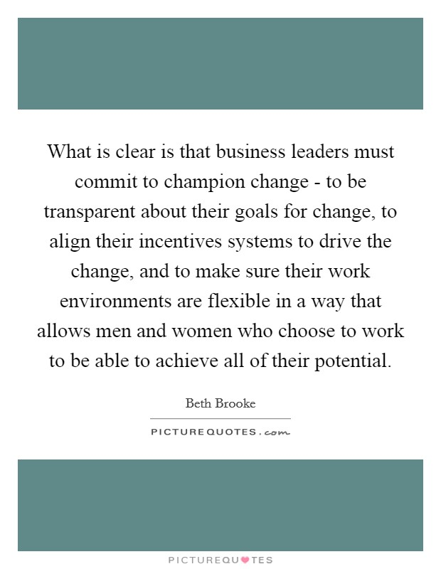 What is clear is that business leaders must commit to champion change - to be transparent about their goals for change, to align their incentives systems to drive the change, and to make sure their work environments are flexible in a way that allows men and women who choose to work to be able to achieve all of their potential Picture Quote #1