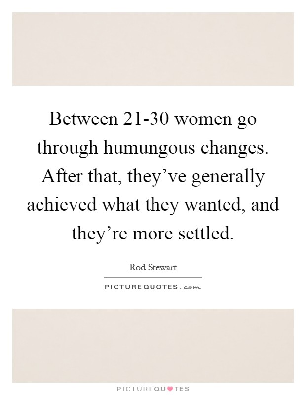 Between 21-30 women go through humungous changes. After that, they've generally achieved what they wanted, and they're more settled Picture Quote #1
