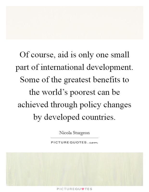 Of course, aid is only one small part of international development. Some of the greatest benefits to the world's poorest can be achieved through policy changes by developed countries Picture Quote #1