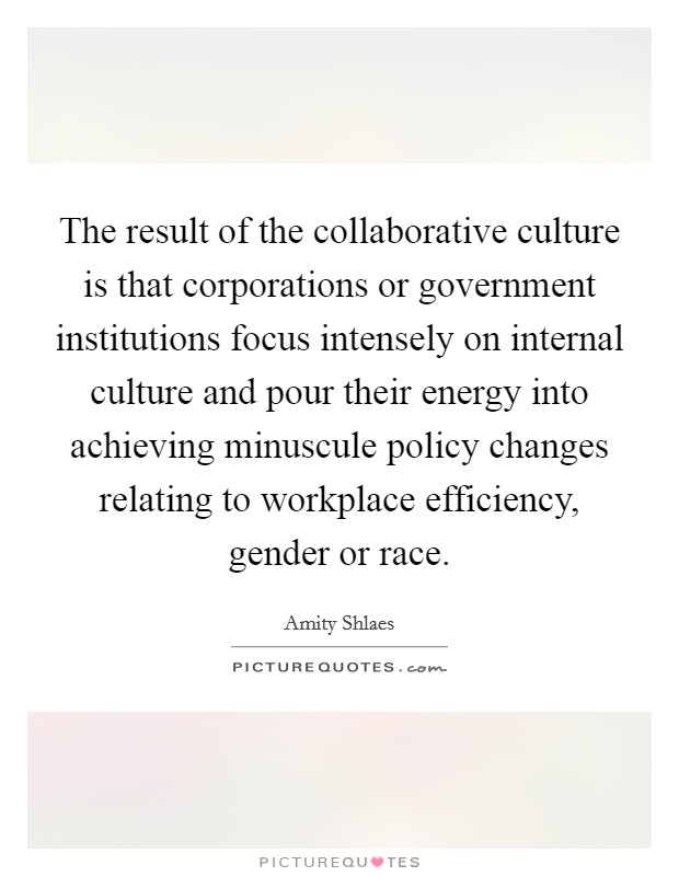 The result of the collaborative culture is that corporations or government institutions focus intensely on internal culture and pour their energy into achieving minuscule policy changes relating to workplace efficiency, gender or race Picture Quote #1