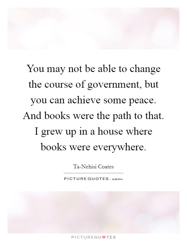 You may not be able to change the course of government, but you can achieve some peace. And books were the path to that. I grew up in a house where books were everywhere Picture Quote #1