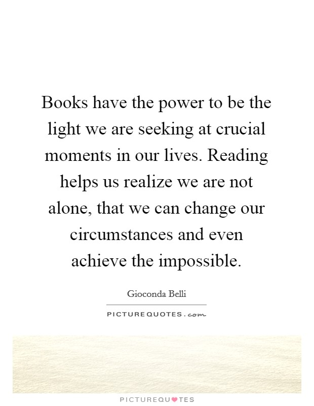 Books have the power to be the light we are seeking at crucial moments in our lives. Reading helps us realize we are not alone, that we can change our circumstances and even achieve the impossible Picture Quote #1