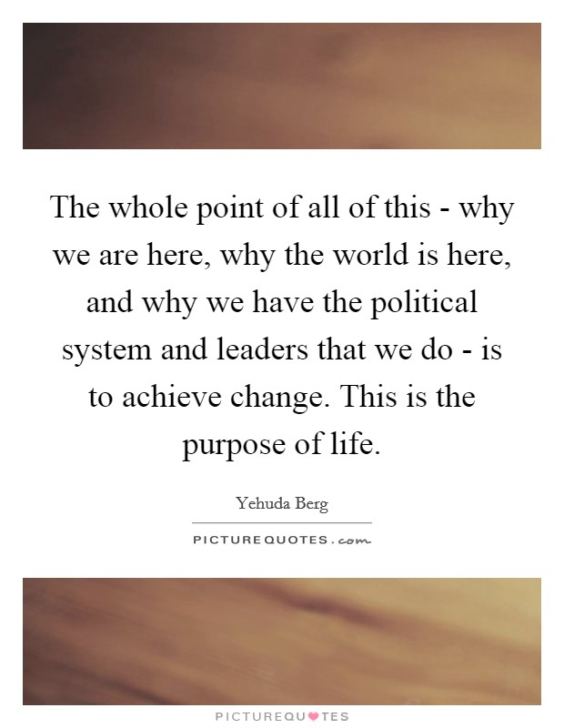The whole point of all of this - why we are here, why the world is here, and why we have the political system and leaders that we do - is to achieve change. This is the purpose of life Picture Quote #1