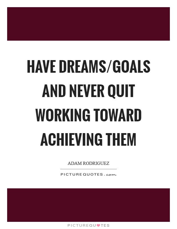 Have dreams/goals and never quit working toward achieving them Picture Quote #1