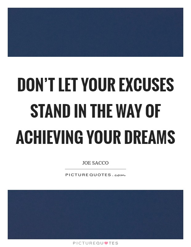 Don't let your excuses stand in the way of achieving your dreams Picture Quote #1