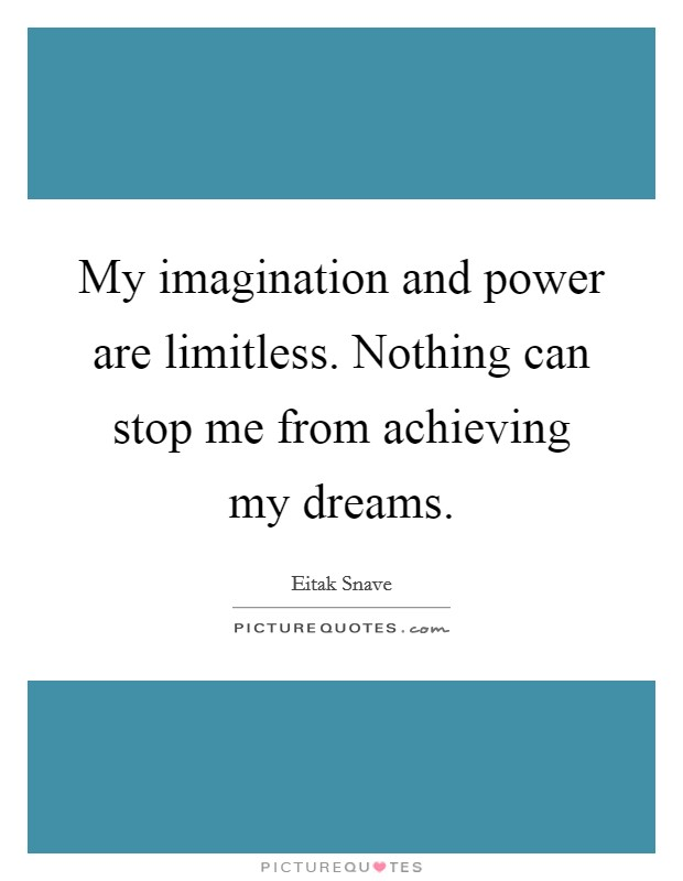My imagination and power are limitless. Nothing can stop me from achieving my dreams Picture Quote #1
