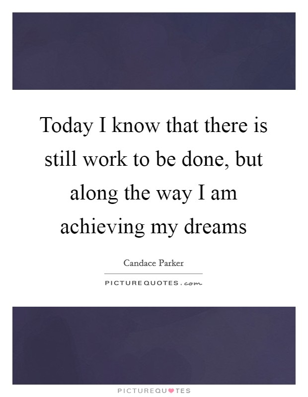 Today I know that there is still work to be done, but along the way I am achieving my dreams Picture Quote #1