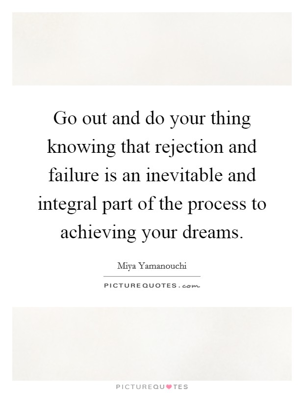 Go out and do your thing knowing that rejection and failure is an inevitable and integral part of the process to achieving your dreams Picture Quote #1