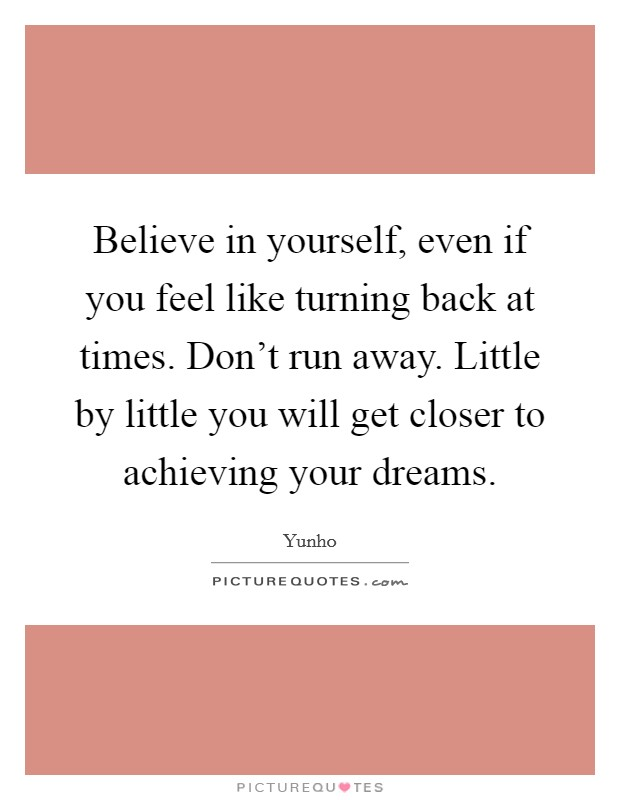 Believe in yourself, even if you feel like turning back at times. Don't run away. Little by little you will get closer to achieving your dreams Picture Quote #1