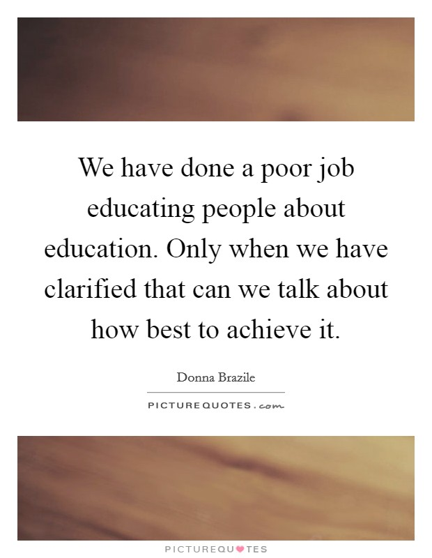 We have done a poor job educating people about education. Only when we have clarified that can we talk about how best to achieve it Picture Quote #1