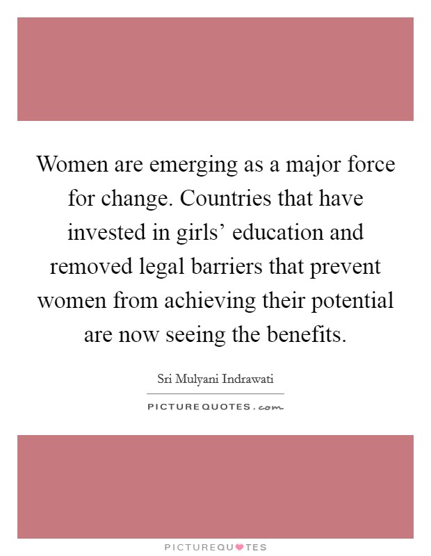 Women are emerging as a major force for change. Countries that have invested in girls' education and removed legal barriers that prevent women from achieving their potential are now seeing the benefits Picture Quote #1
