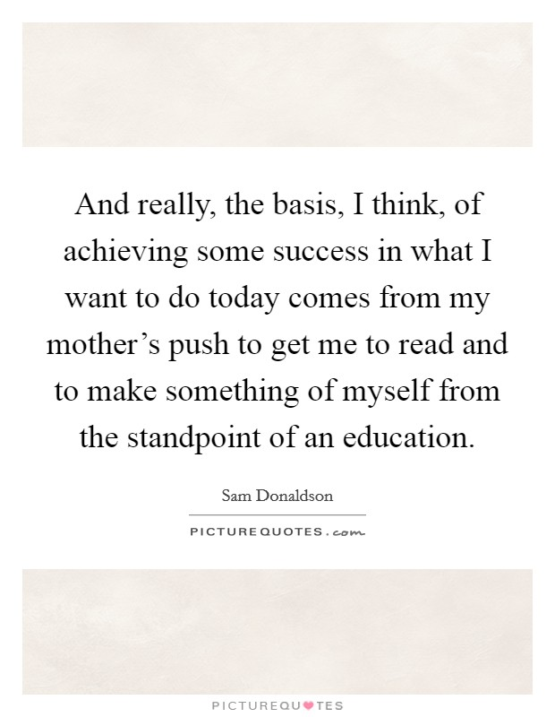 And really, the basis, I think, of achieving some success in what I want to do today comes from my mother's push to get me to read and to make something of myself from the standpoint of an education Picture Quote #1