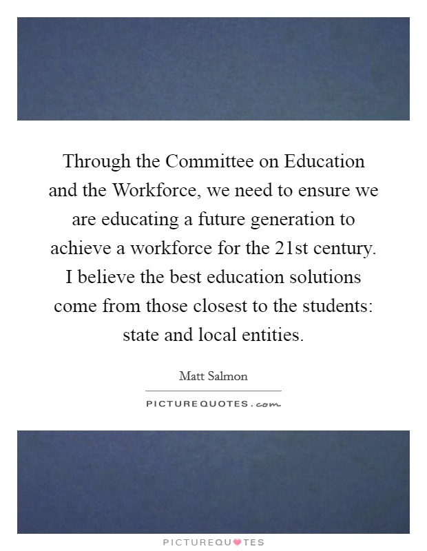 Through the Committee on Education and the Workforce, we need to ensure we are educating a future generation to achieve a workforce for the 21st century. I believe the best education solutions come from those closest to the students: state and local entities Picture Quote #1