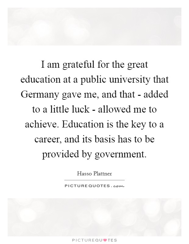 I am grateful for the great education at a public university that Germany gave me, and that - added to a little luck - allowed me to achieve. Education is the key to a career, and its basis has to be provided by government Picture Quote #1