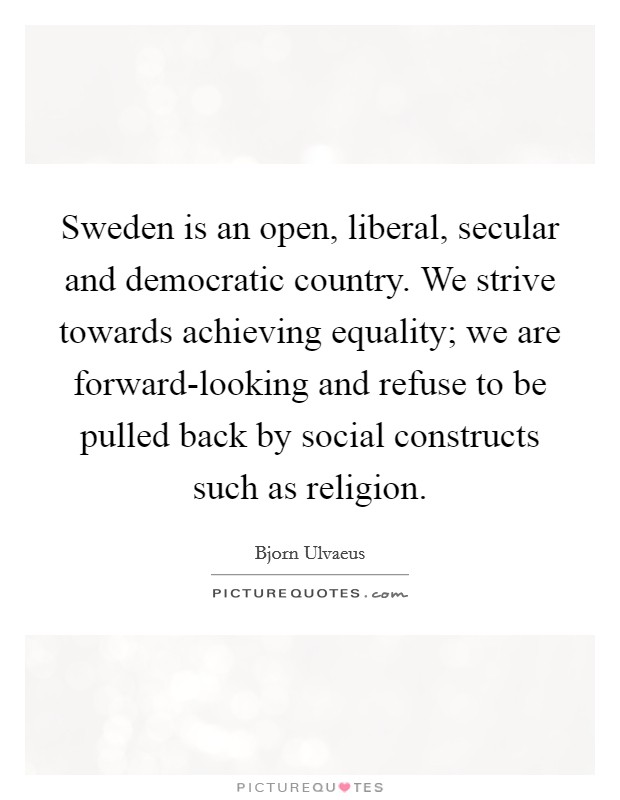 Sweden is an open, liberal, secular and democratic country. We strive towards achieving equality; we are forward-looking and refuse to be pulled back by social constructs such as religion Picture Quote #1