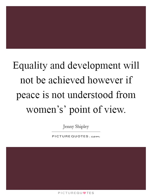 Equality and development will not be achieved however if peace is not understood from women's' point of view Picture Quote #1