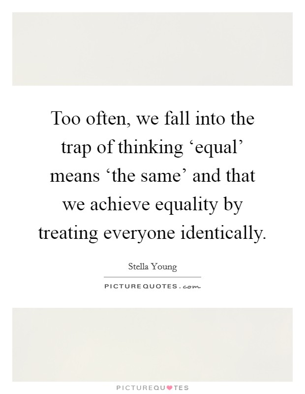 Too often, we fall into the trap of thinking 'equal' means 'the same' and that we achieve equality by treating everyone identically Picture Quote #1
