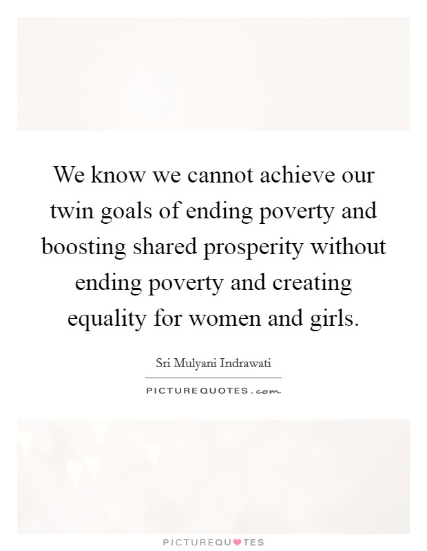 We know we cannot achieve our twin goals of ending poverty and boosting shared prosperity without ending poverty and creating equality for women and girls Picture Quote #1