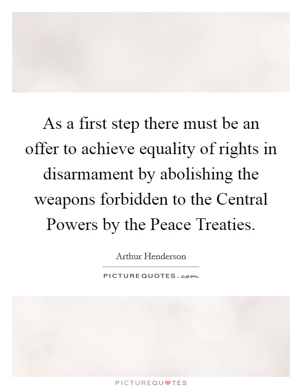 As a first step there must be an offer to achieve equality of rights in disarmament by abolishing the weapons forbidden to the Central Powers by the Peace Treaties Picture Quote #1