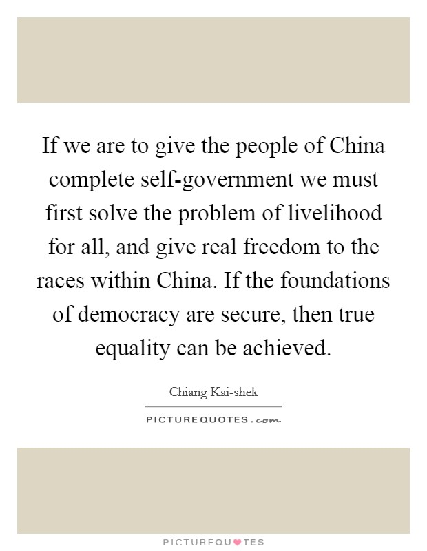 If we are to give the people of China complete self-government we must first solve the problem of livelihood for all, and give real freedom to the races within China. If the foundations of democracy are secure, then true equality can be achieved Picture Quote #1